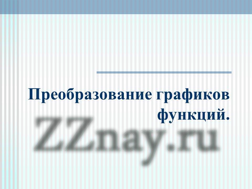 ... графиков функций - презентация: zznay.ru/matematika/1-prezentacii/209-preobrazovanie-grafikov...